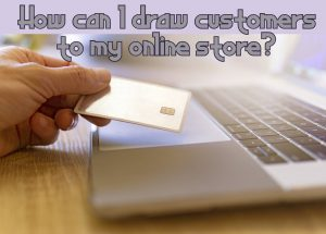 How can I draw customers to my online store